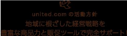 united.comの活動方針 地域に根ざした経営戦略を 豊富な商品力と販促ツールで完全サポート!